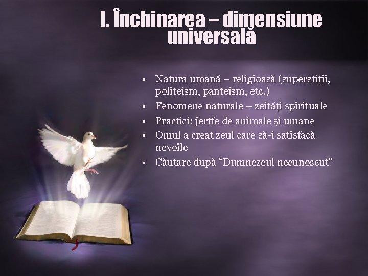 I. Închinarea – dimensiune universală • Natura umană – religioasă (superstiţii, politeism, panteism, etc.