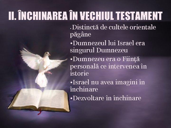 II. ÎNCHINAREA ÎN VECHIUL TESTAMENT Distinctă de cultele orientale păgâne • Dumnezeul lui Israel