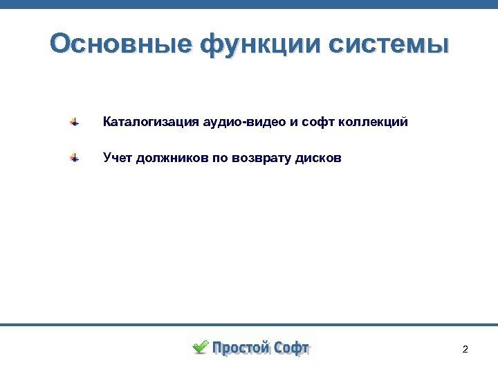 Основные функции системы Каталогизация аудио-видео и софт коллекций Учет должников по возврату дисков 2