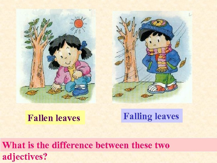 Fallen leaves Falling leaves What is the difference between these two adjectives?