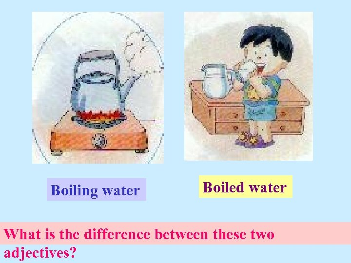 Boiling water Boiled water What is the difference between these two adjectives?