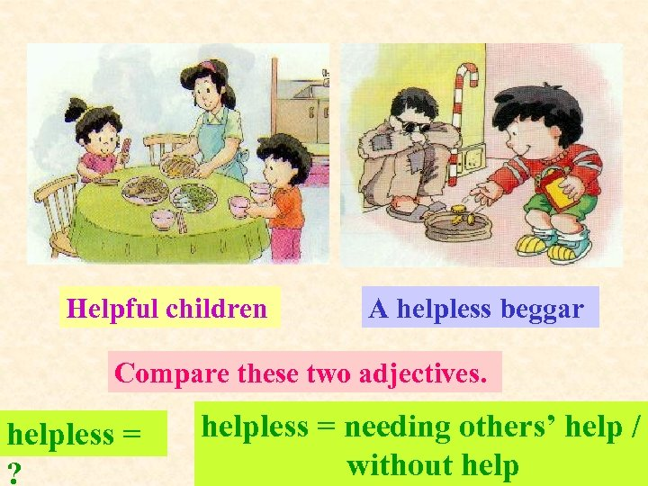 Helpful children A helpless beggar Compare these two adjectives. helpless = ? helpless =