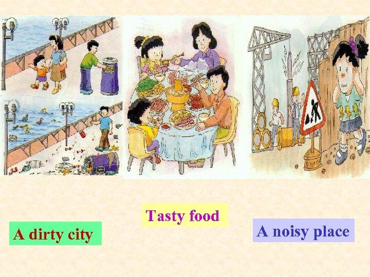 Tasty food A dirty city A noisy place