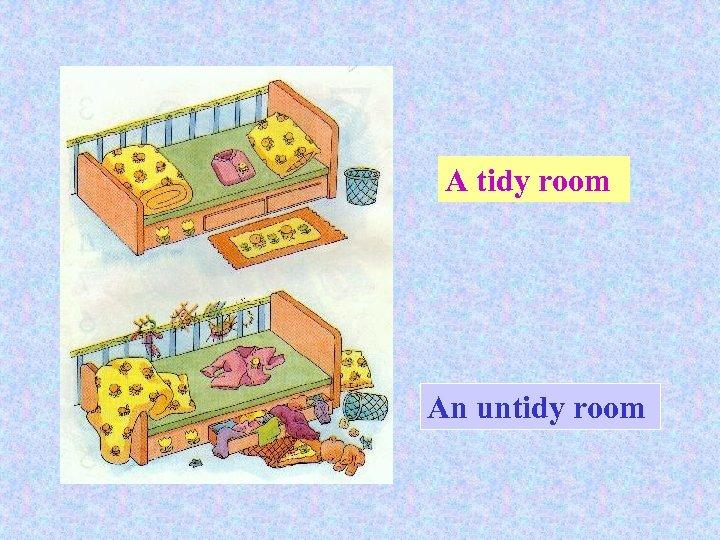 A tidy room An untidy room