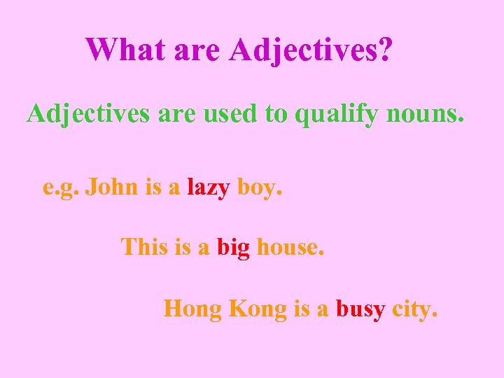 What are Adjectives? Adjectives are used to qualify nouns. e. g. John is a