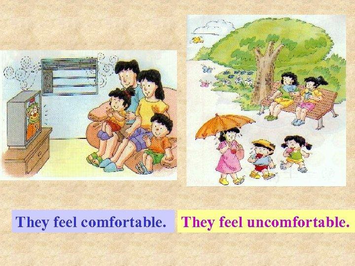 They feel comfortable. They feel uncomfortable.