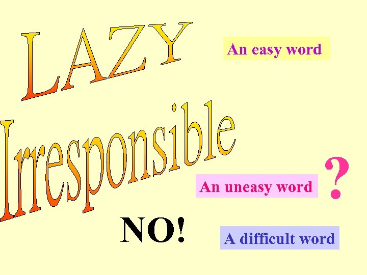 An easy word An uneasy word NO! ? A difficult word