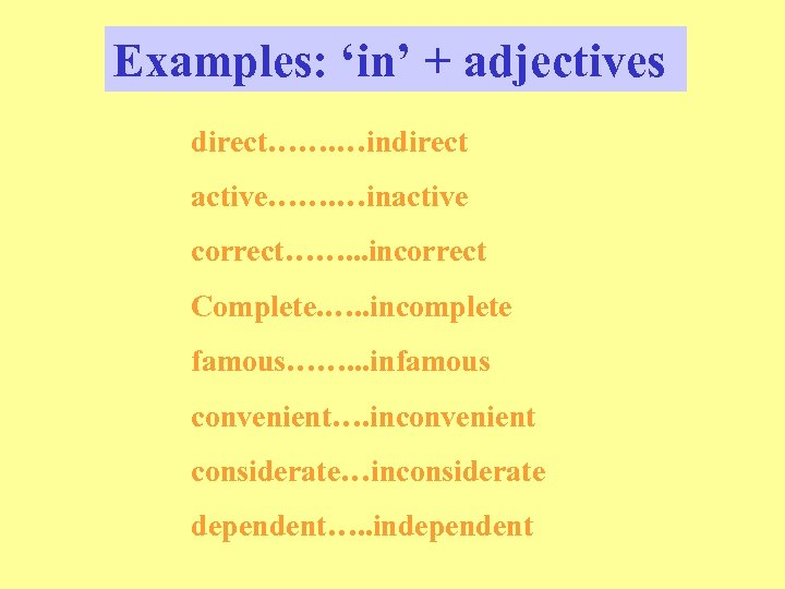 Examples: 'in' + adjectives direct……. …indirect active……. …inactive correct……. . . incorrect Complete. ….