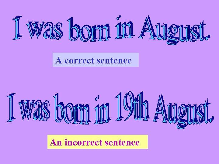 A correct sentence An incorrect sentence