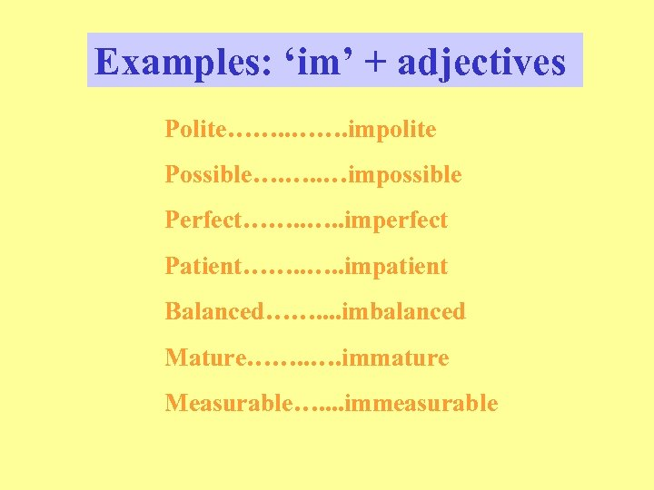 Examples: 'im' + adjectives Polite……. impolite Possible…. …. . …impossible Perfect……. . imperfect Patient…….