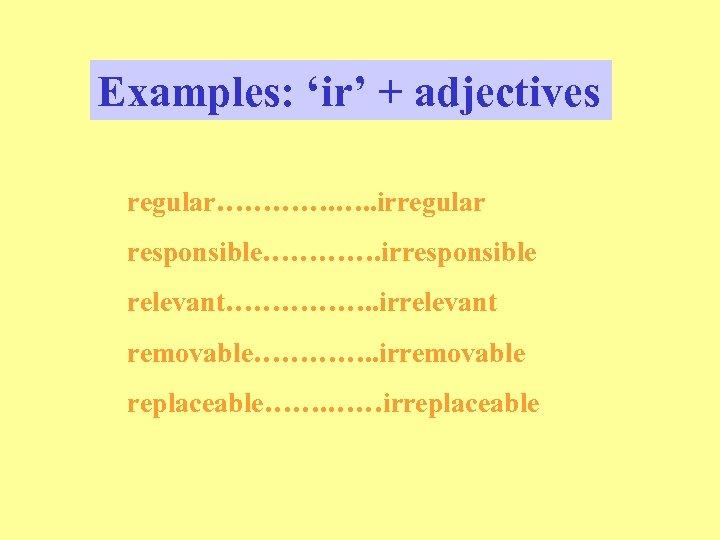 Examples: 'ir' + adjectives regular…………. …. . irregular responsible…………. irresponsible relevant……………. . irrelevant removable………….