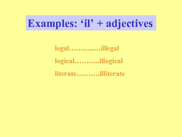 Examples: 'il' + adjectives legal………. . …illegal logical………. . illogical literate………. illiterate
