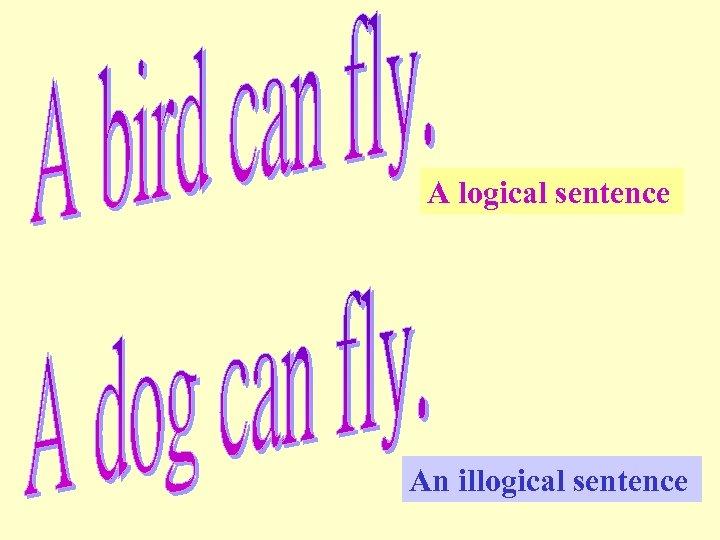 A logical sentence An illogical sentence