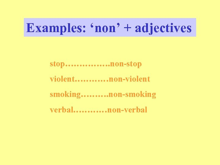 Examples: 'non' + adjectives stop……………. non-stop violent…………non-violent smoking………. non-smoking verbal…………non-verbal