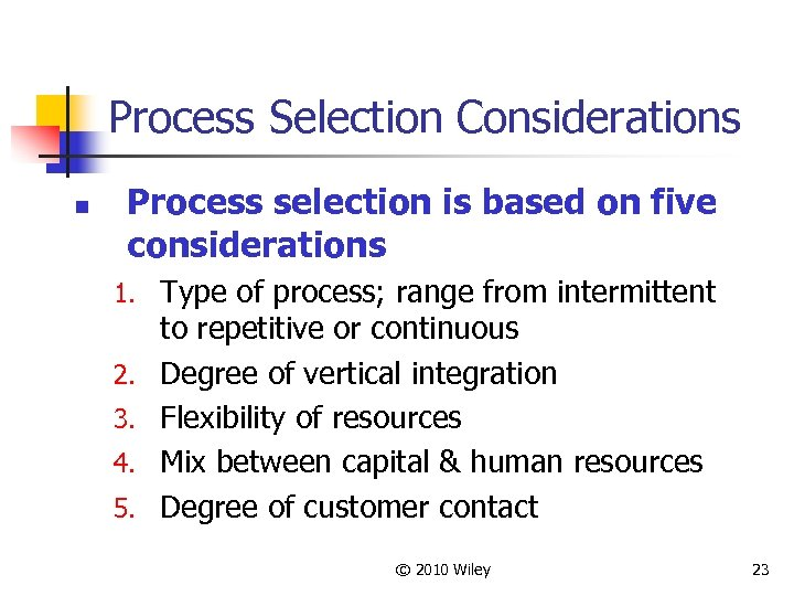 Process Selection Considerations n Process selection is based on five considerations 1. Type of