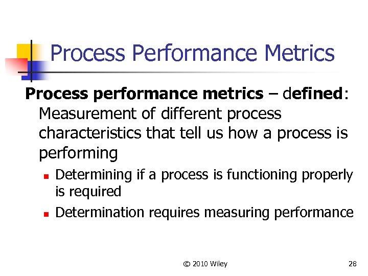 Process Performance Metrics Process performance metrics – defined: Measurement of different process characteristics that