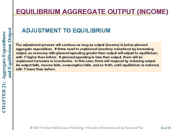 CHAPTER 21: Aggregate Expenditure and Equilibrium Output EQUILIBRIUM AGGREGATE OUTPUT (INCOME) ADJUSTMENT TO EQUILIBRIUM
