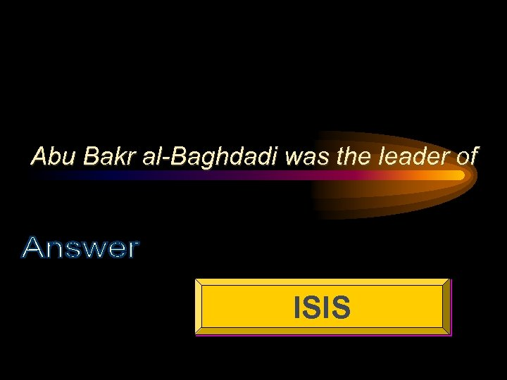 Abu Bakr al-Baghdadi was the leader of ISIS