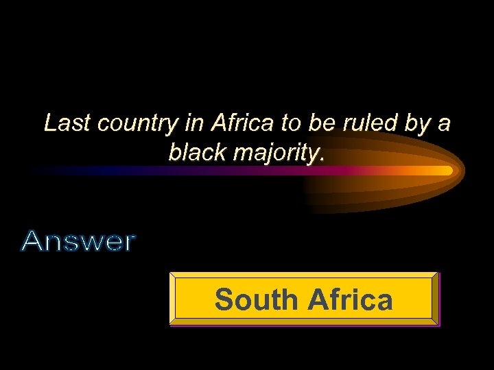Last country in Africa to be ruled by a black majority. South Africa