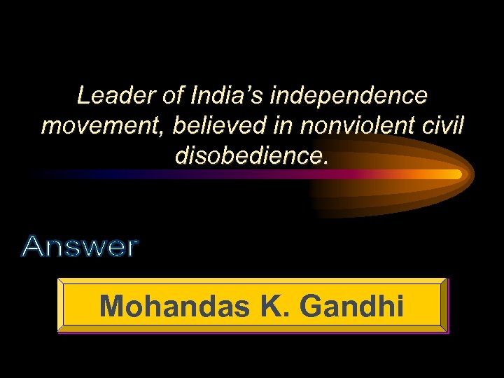 Leader of India's independence movement, believed in nonviolent civil disobedience. Mohandas K. Gandhi