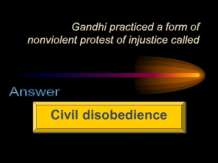 Gandhi practiced a form of nonviolent protest of injustice called Civil disobedience