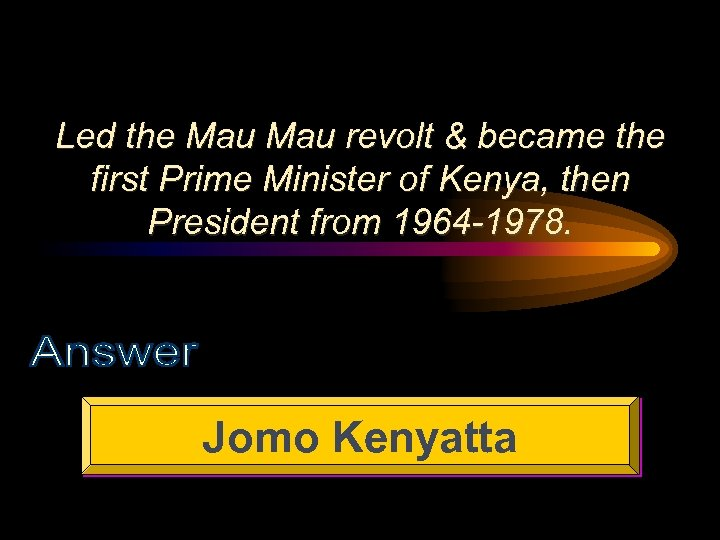 Led the Mau revolt & became the first Prime Minister of Kenya, then President