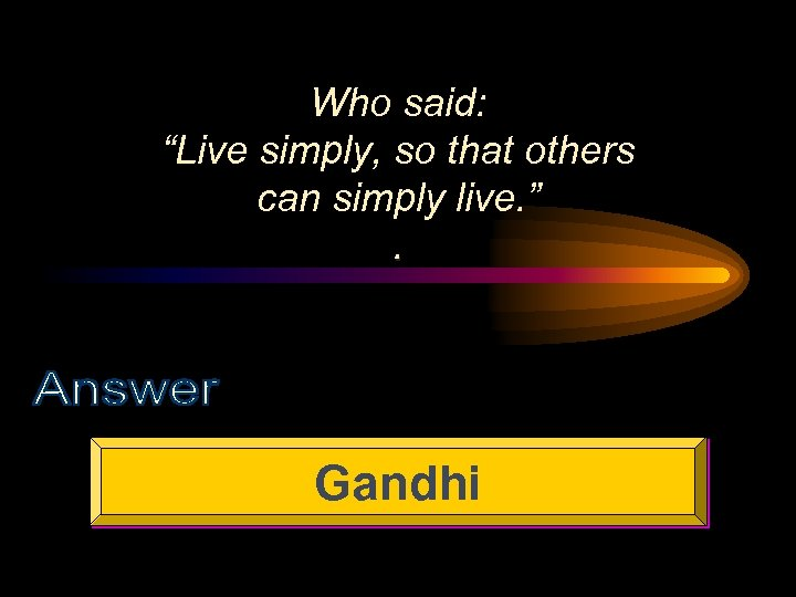 "Who said: ""Live simply, so that others can simply live. "". Gandhi"
