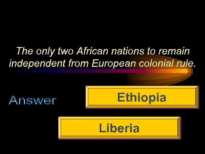 The only two African nations to remain independent from European colonial rule. Ethiopia Liberia