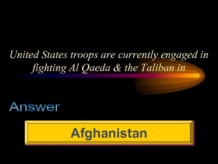 United States troops are currently engaged in fighting Al Qaeda & the Taliban in
