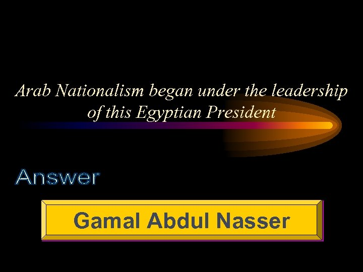 Arab Nationalism began under the leadership of this Egyptian President Gamal Abdul Nasser