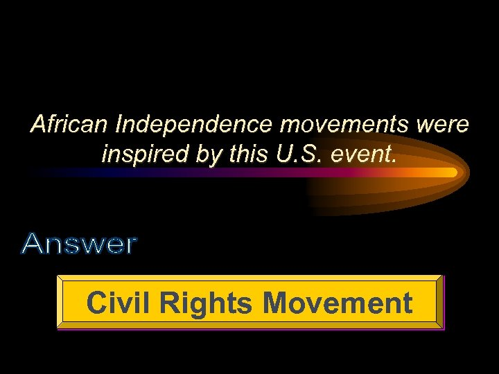 African Independence movements were inspired by this U. S. event. Civil Rights Movement