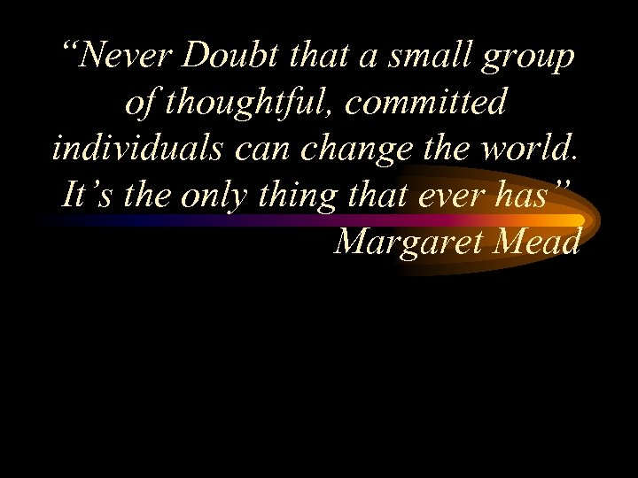 """Never Doubt that a small group of thoughtful, committed individuals can change the world."