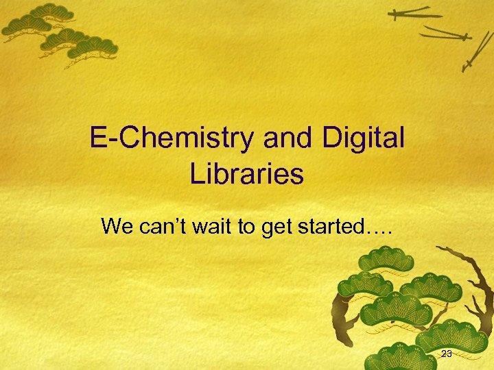 E-Chemistry and Digital Libraries We can't wait to get started…. 23