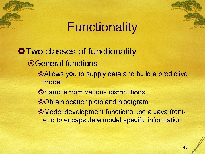 Functionality £Two classes of functionality ¤General functions ¥Allows you to supply data and build