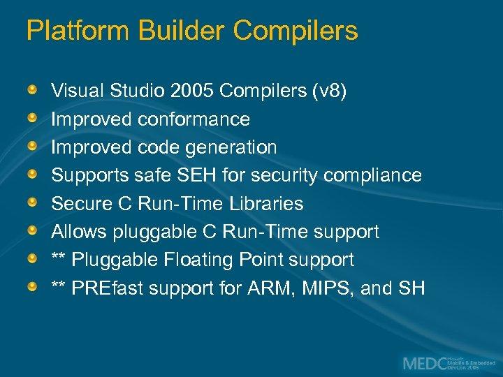 Platform Builder Compilers Visual Studio 2005 Compilers (v 8) Improved conformance Improved code generation