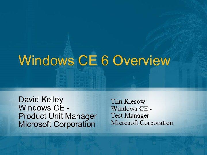 Windows CE 6 Overview David Kelley Windows CE Product Unit Manager Microsoft Corporation Tim