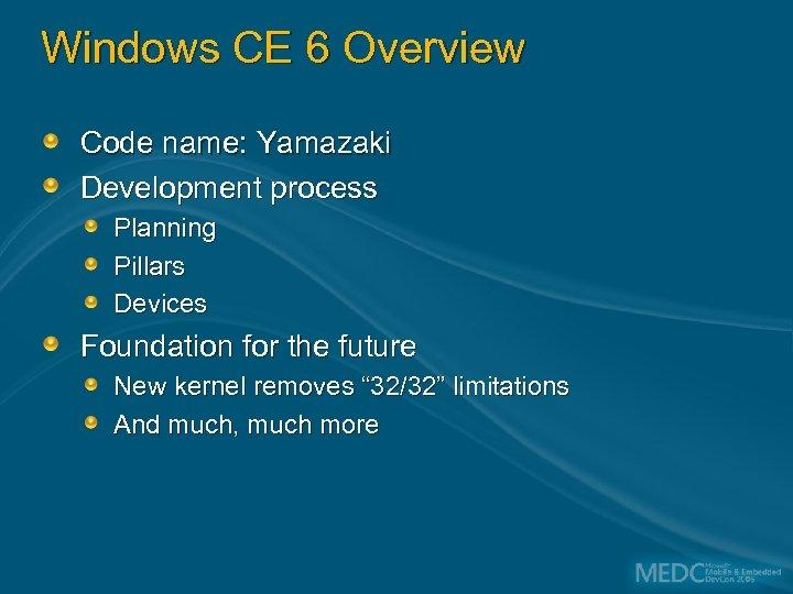Windows CE 6 Overview Code name: Yamazaki Development process Planning Pillars Devices Foundation for