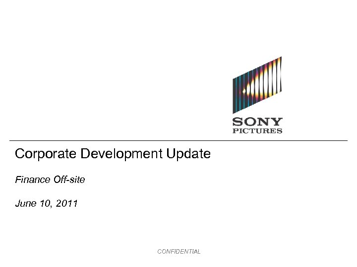Corporate Development Update Finance Off-site June 10, 2011 CONFIDENTIAL