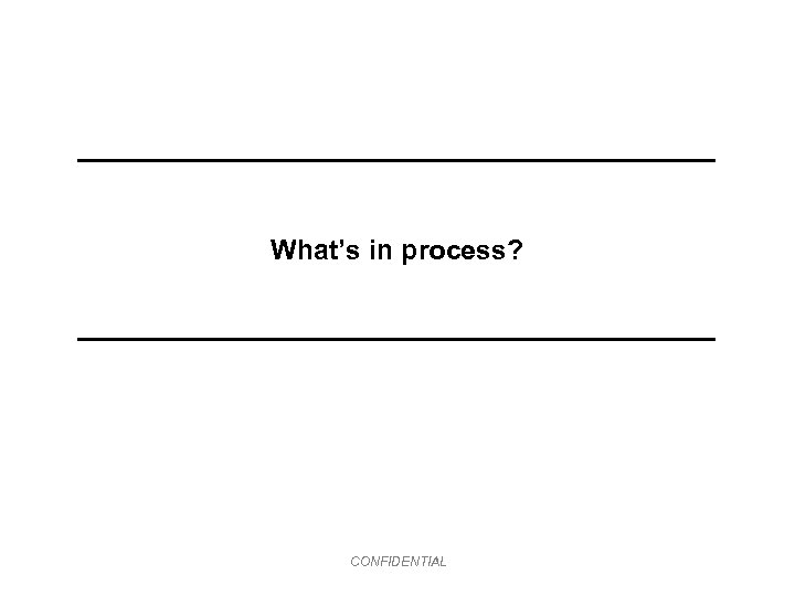 What's in process? CONFIDENTIAL
