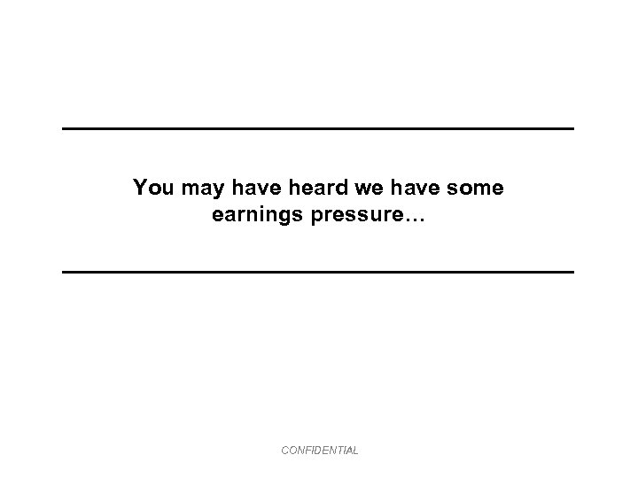 You may have heard we have some earnings pressure… CONFIDENTIAL