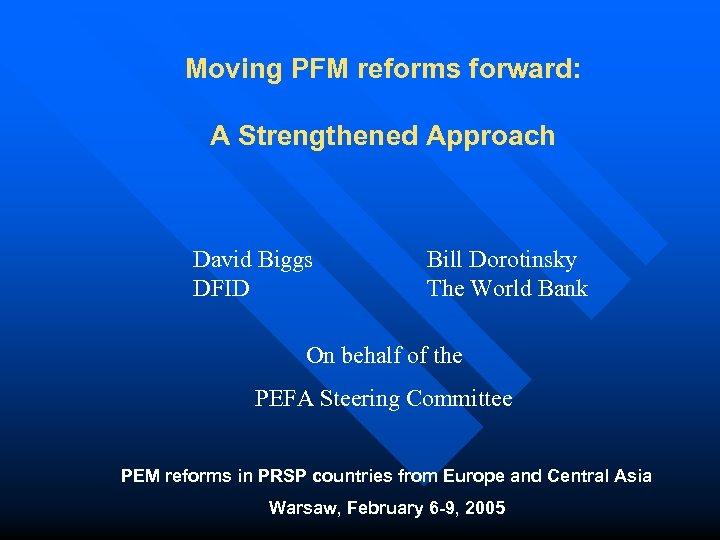 Moving PFM reforms forward: A Strengthened Approach David Biggs DFID Bill Dorotinsky The World