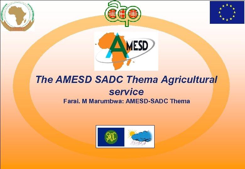 The AMESD SADC Thema Agricultural service Farai. M Marumbwa: AMESD-SADC Thema CRAM workshop, 26