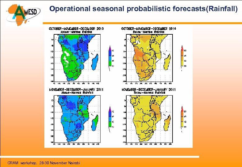 Operational seasonal probabilistic forecasts(Rainfall) CRAM workshop, 26 -30 November Nairobi