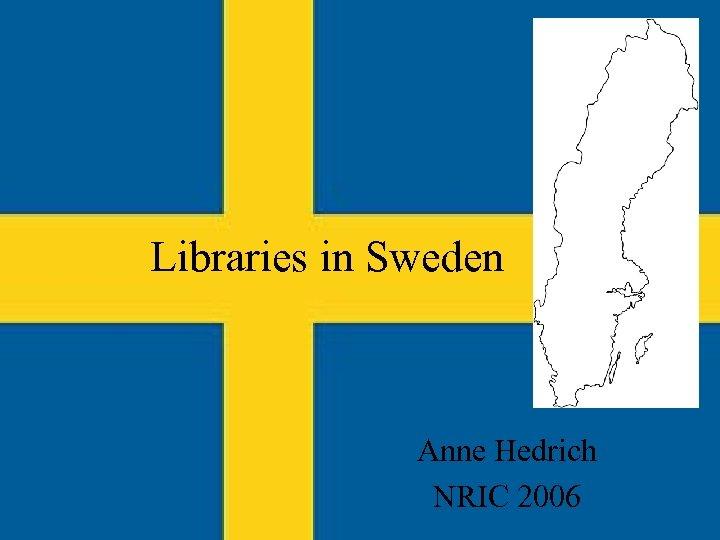 Libraries in Sweden Anne Hedrich NRIC 2006
