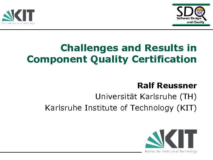 Challenges and Results in Component Quality Certification Ralf Reussner Universität Karlsruhe (TH) Karlsruhe Institute