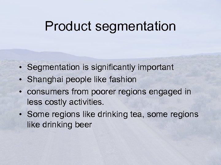 Product segmentation • Segmentation is significantly important • Shanghai people like fashion • consumers