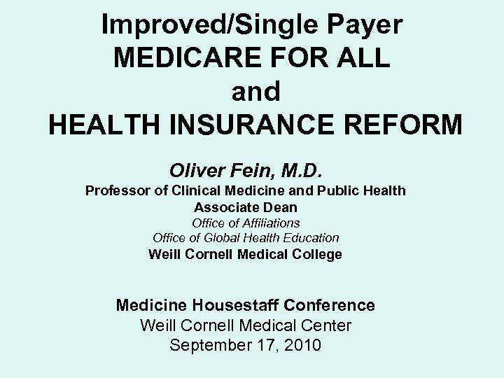 Improved/Single Payer MEDICARE FOR ALL and HEALTH INSURANCE REFORM Oliver Fein, M. D. Professor