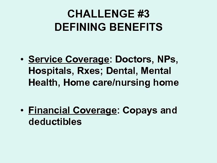 CHALLENGE #3 DEFINING BENEFITS • Service Coverage: Doctors, NPs, Hospitals, Rxes; Dental, Mental Health,