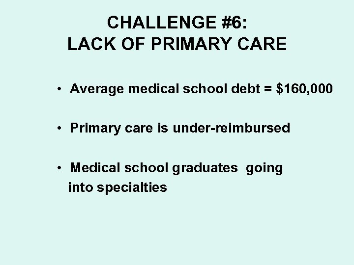 CHALLENGE #6: LACK OF PRIMARY CARE • Average medical school debt = $160, 000