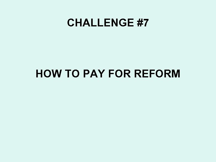 CHALLENGE #7 HOW TO PAY FOR REFORM